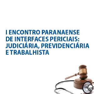 I Encontro Paranaense de Interfaces Periciais: Judiciária, Previdenciária e Trabalhista
