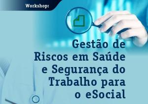 Workshop Gestão de Riscos em Saúde e Segurança do Trabalho para o eSocial